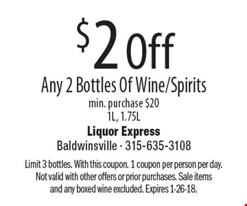 $2 Off Any 2 Bottles Of Wine/Spirits, min. purchase $20. 1L, 1.75L. Limit 3 bottles. With this coupon. 1 coupon per person per day. Not valid with other offers or prior purchases. Sale items and any boxed wine excluded. Expires 1-26-18.