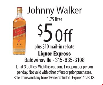 Johnny Walker, $5 Off plus $10 mail-in rebate 1.75 liter. Limit 3 bottles. With this coupon. 1 coupon per person per day. Not valid with other offers or prior purchases. Sale items and any boxed wine excluded. Expires 1-26-18.