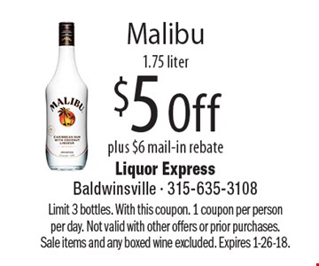 Malibu, $5 Off plus $6 mail-in rebate, 1.75 liter. Limit 3 bottles. With this coupon. 1 coupon per person per day. Not valid with other offers or prior purchases. Sale items and any boxed wine excluded. Expires 1-26-18.