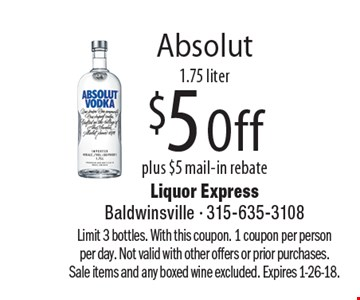 Absolut, $5 Off plus $5 mail-in rebate, 1.75 liter. Limit 3 bottles. With this coupon. 1 coupon per person per day. Not valid with other offers or prior purchases. Sale items and any boxed wine excluded. Expires 1-26-18.
