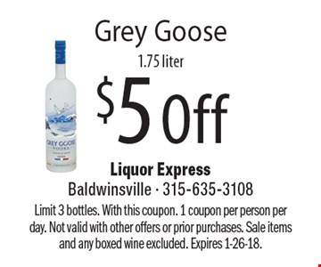$5 Off Grey Goose 1.75 liter. Limit 3 bottles. With this coupon. 1 coupon per person per day. Not valid with other offers or prior purchases. Sale items and any boxed wine excluded. Expires 1-26-18.
