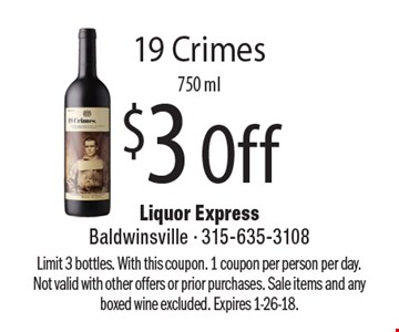 $3 Off 19 Crimes, 750 ml. Limit 3 bottles. With this coupon. 1 coupon per person per day. Not valid with other offers or prior purchases. Sale items and any boxed wine excluded. Expires 1-26-18.