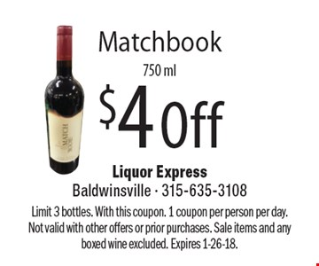$4 Off Matchbook 750 ml. Limit 3 bottles. With this coupon. 1 coupon per person per day. Not valid with other offers or prior purchases. Sale items and any boxed wine excluded. Expires 1-26-18.