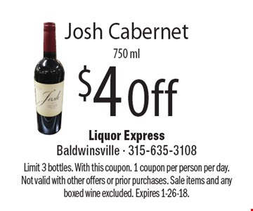 $4 Off Josh Cabernet 750 ml. Limit 3 bottles. With this coupon. 1 coupon per person per day. Not valid with other offers or prior purchases. Sale items and any boxed wine excluded. Expires 1-26-18.