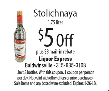 Stolichnaya $5 Off plus $8 mail-in rebate, 1.75 liter. Limit 3 bottles. With this coupon. 1 coupon per person per day. Not valid with other offers or prior purchases. Sale items and any boxed wine excluded. Expires 1-26-18.