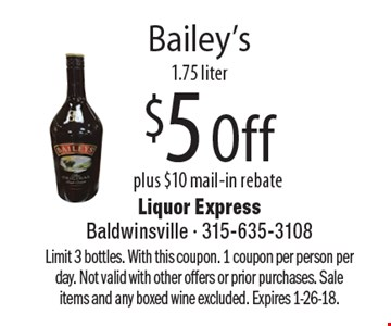 Bailey's $5 Off plus $10 mail-in rebate, 1.75 liter. Limit 3 bottles. With this coupon. 1 coupon per person per day. Not valid with other offers or prior purchases. Sale items and any boxed wine excluded. Expires 1-26-18.