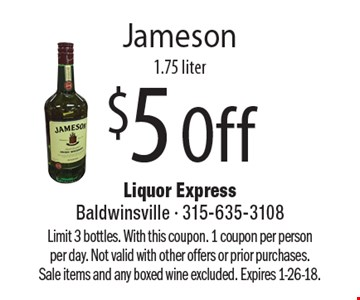 $5 Off Jameson 1.75 liter. Limit 3 bottles. With this coupon. 1 coupon per person per day. Not valid with other offers or prior purchases. Sale items and any boxed wine excluded. Expires 1-26-18.