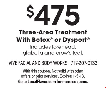 $475 Three-Area Treatment With Botox or Dysport Includes forehead, glabella and crow's feet.. With this coupon. Not valid with other offers or prior services. Expires 1-5-18.Go to LocalFlavor.com for more coupons.