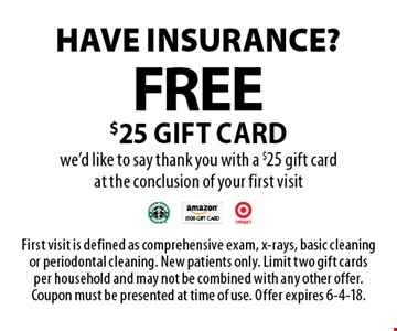 Have insurance? Free $25 gift card. We'd like to say thank you with a $25 gift card at the conclusion of your first visit. First visit is defined as comprehensive exam, x-rays, basic cleaning or periodontal cleaning. New patients only. Limit two gift cards per household and may not be combined with any other offer. Coupon must be presented at time of use. Offer expires 6-4-18.
