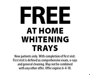 Free at home whitening trays. New patients only. With completion of first visit. First visit is defined as comprehensive exam, x-rays and general cleaning. May not be combined with any other offer. Offer expires 6-4-18.