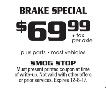 $69.99 + tax per axle Brake Special. Plus parts - most vehicles. Must present printed coupon at time of write-up. Not valid with other offers or prior services. Expires 12-8-17.