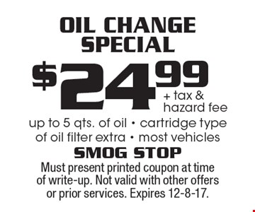 $24.99 + tax & hazard fee Oil Change Special. Up to 5 qts. of oil - cartridge type of oil. Filter extra - most vehicles. Must present printed coupon at time of write-up. Not valid with other offers or prior services. Expires 12-8-17.