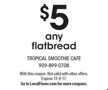 $5 any flatbread. With this coupon. Not valid with other offers. Expires 12-8-17. Go to LocalFlavor.com for more coupons.