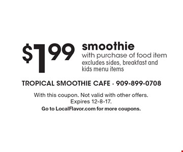 $1.99 smoothie with purchase of food item excludes sides, breakfast and kids menu items. With this coupon. Not valid with other offers. Expires 12-8-17. Go to LocalFlavor.com for more coupons.