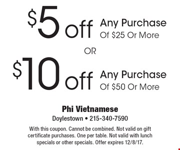 $10 off Any Purchase Of $50 Or More. $5 off Any Purchase Of $25 Or More. With this coupon. Cannot be combined. Not valid on gift certificate purchases. One per table. Not valid with lunch specials or other specials. Offer expires 12/8/17.
