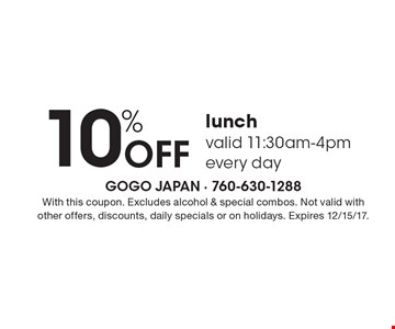 10% Off lunch valid 11:30am-4pmevery day. With this coupon. Excludes alcohol & special combos. Not valid with other offers, discounts, daily specials or on holidays. Expires 12/15/17.