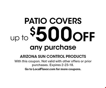 Patio Covers $500 OFF up to any purchase. With this coupon. Not valid with other offers or prior purchases. Expires 2-23-18.Go to LocalFlavor.com for more coupons.