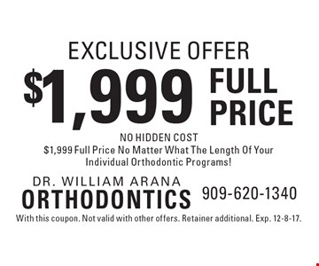 EXCLUSIVE OFFER. $1,999 FULL PRICE NO HIDDEN COST. $1,999 Full Price No Matter What The Length Of Your Individual Orthodontic Programs! With this coupon. Not valid with other offers. Retainer additional. Exp. 12-8-17.