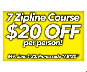 $20 off per person! 7 Zipline course. M.-F. June 1-22. Promo code
