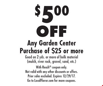 $5.00 OFF Any Garden Center Purchase of $25 or more Good on 2 yds. or more of bulk material (mulch, river rock, gravel, sand, etc.). With Reach coupon only. Not valid with any other discounts or offers. Prior sales excluded. Expires 12/29/17. Go to LocalFlavor.com for more coupons.