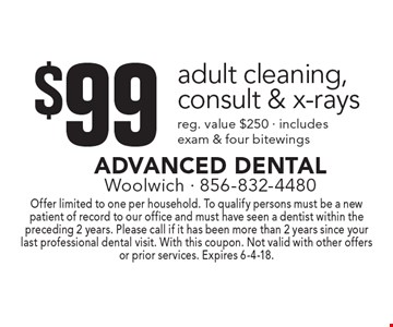 $99 adult cleaning, consult & x-rays reg. Value $250. Includes exam & four bitewings. Offer limited to one per household. To qualify persons must be a new patient of record to our office and must have seen a dentist within the preceding 2 years. Please call if it has been more than 2 years since your last professional dental visit. With this coupon. Not valid with other offers or prior services. Expires 6-4-18.