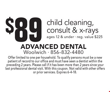 $89 child cleaning, consult & x-rays. Ages 12 & under. Reg. value $225. Offer limited to one per household. To qualify persons must be a new patient of record to our office and must have seen a dentist within the preceding 2 years. Please call if it has been more than 2 years since your last professional dental visit. With this coupon. Not valid with other offers or prior services. Expires 6-4-18.