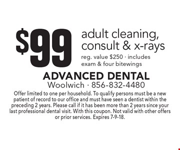 $99 adult cleaning, consult & x-rays reg. value $250 - includes exam & four bitewings. Offer limited to one per household. To qualify persons must be a new patient of record to our office and must have seen a dentist within the preceding 2 years. Please call if it has been more than 2 years since your last professional dental visit. With this coupon. Not valid with other offers or prior services. Expires 7-9-18.