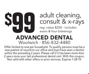 $99 adult cleaning, consult & x-rays, reg. value $250 · includes exam & four bitewings. Offer limited to one per household. To qualify persons must be a new patient of record to our office and must have seen a dentist within the preceding 2 years. Please call if it has been more than 2 years since your last professional dental visit. With this coupon. Not valid with other offers or prior services. Expires 1-28-19.