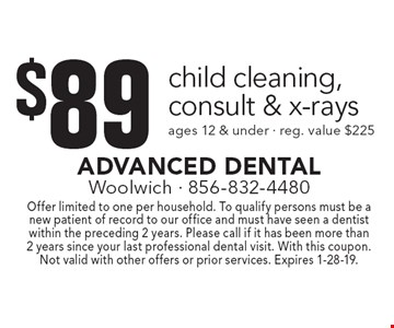 $89 child cleaning, consult & x-rays ages 12 & under · reg. value $225. Offer limited to one per household. To qualify persons must be a new patient of record to our office and must have seen a dentist within the preceding 2 years. Please call if it has been more than 2 years since your last professional dental visit. With this coupon. Not valid with other offers or prior services. Expires 1-28-19.