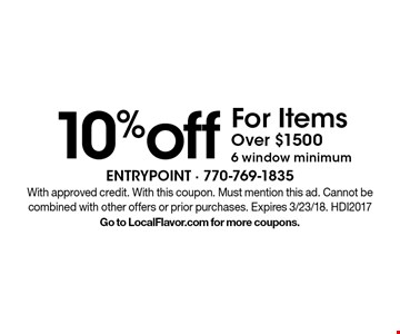 10% off For Items Over $1500 6 window minimum. With approved credit. With this coupon. Must mention this ad. Cannot be combined with other offers or prior purchases. Expires 3/23/18. HDI2017. Go to LocalFlavor.com for more coupons.