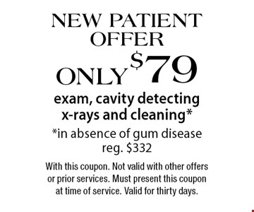 New Patient Offer! Only $79 exam, cavity detecting x-rays and cleaning. In absence of gum disease. Reg. $332. With this coupon. Not valid with other offers or prior services. Must present this coupon at time of service. Valid for thirty days.