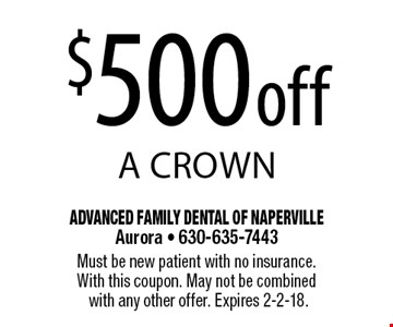 $500 off a crown. Must be new patient with no insurance. With this coupon. May not be combined with any other offer. Expires 2-2-18.