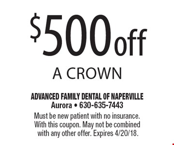 $500 off a crown. Must be new patient with no insurance. With this coupon. May not be combined with any other offer. Expires 4/20/18.