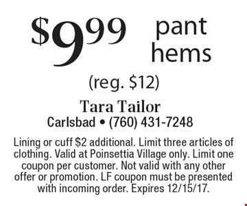 $9.99 pant hems (reg. $12). Lining or cuff $2 additional. Limit three articles of clothing. Valid at Poinsettia Village only. Limit one coupon per customer. Not valid with any other offer or promotion. LF coupon must be presented with incoming order. Expires 12/15/17.