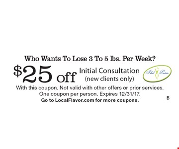 Who Wants To Lose 3 To 5 lbs. Per Week? $25 off Initial Consultation (new clients only). With this coupon. Not valid with other offers or prior services. One coupon per person. Expires 12/31/17. Go to LocalFlavor.com for more coupons.