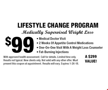 Medically Supervised Weight Loss - $99 LIFESTYLE CHANGE PROGRAM - Medical Doctor Visit, 2 Weeks Of Appetite Control Medications, One-On-One Visit With A Weight Loss Counselor, Fat-Burning Injections. A $299 VALUE! With approved health assessment. Call for details. Limited time only. Results not typical. New clients only. Not valid with any other offer. Must present this coupon at appointment. Results will vary. Expires 1-26-18.