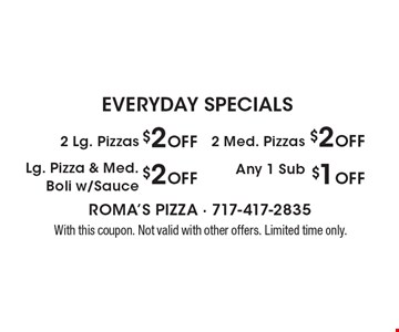 EVERYDAY SPECIALS. $2 Off Lg. Pizza & Med. Boli w/Sauce. $2 Off 2 Med. Pizzas. $1 Off Any 1 Sub. $2 Off 2 Lg. Pizzas. With this coupon. Not valid with other offers. Limited time only.