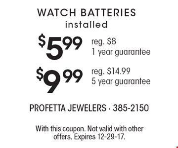 WATCH BATTERIES installed - $5.99 (reg. $8) 1 year guarantee OR $999 (reg. $14.99) 5 year guarantee. With this coupon. Not valid with other offers. Expires 12-29-17.