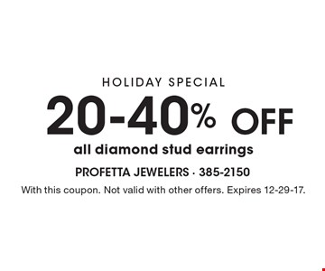 HOLIDAY SPECIAL - 20-40% OFF all diamond stud earrings. With this coupon. Not valid with other offers. Expires 12-29-17.