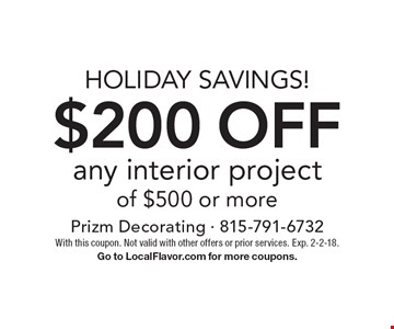 Holiday savings! $200 off any interior project of $500 or more. With this coupon. Not valid with other offers or prior services. Exp. 2-2-18. Go to LocalFlavor.com for more coupons.