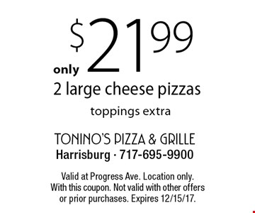 $21.99 2 large cheese pizzas. Toppings extra. Valid at Progress Ave. Location only. With this coupon. Not valid with other offers or prior purchases. Expires 12/15/17.