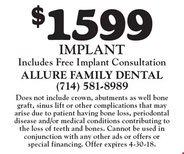 $1599 Implant. Includes free implant consultation. Does not include crown, abutments as well bone graft, sinus lift or other complications that may arise due to patient having bone loss, periodontal disease and/or medical conditions contributing to the loss of teeth and bones. Cannot be used in conjunction with any other ads or offers or special financing. Offer expires 4-30-18.