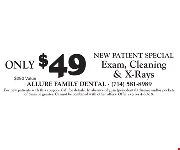 Only $49 new patient special exam, cleaning & x-rays. 290 value. For new patients with this coupon. Call for details. In absence of gum (periodontal) disease and/or pockets of 5mm or greater. Cannot be combined with other offers. Offer expires 4-30-18.