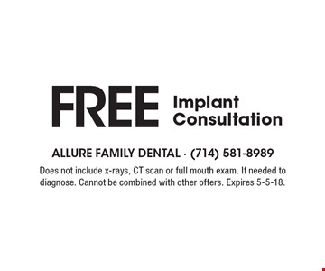 Free Implant Consultation. Does not include x-rays, CT scan or full mouth exam. If needed to diagnose. Cannot be combined with other offers. Expires 5-5-18.