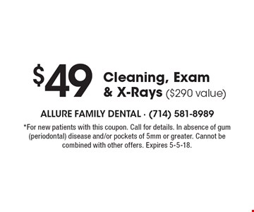 $49 Cleaning, Exam & X-Rays ($290 value). *For new patients with this coupon. Call for details. In absence of gum (periodontal) disease and/or pockets of 5mm or greater. Cannot be combined with other offers. Expires 5-5-18.