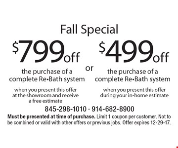 Fall Special $499off the purchase of acomplete Re-Bath system when you present this offerduring your in-home estimate. $799off the purchase of acomplete Re-Bath system when you present this offerat the showroom and receivea free estimate. Must be presented at time of purchase. Limit 1 coupon per customer. Not to be combined or valid with other offers or previous jobs. Offer expires 12-29-17.