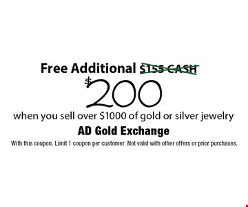 Free Additional $200 when you sell over $1000 of gold or silver jewelry. With this coupon. Limit 1 coupon per customer. Not valid with other offers or prior purchases.