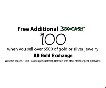 Free Additional $100 when you sell over $500 of gold or silver jewelry. With this coupon. Limit 1 coupon per customer. Not valid with other offers or prior purchases.