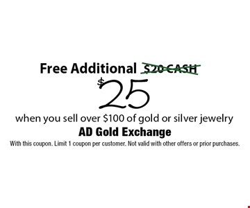 Free Additional $25 when you sell over $100 of gold or silver jewelry. With this coupon. Limit 1 coupon per customer. Not valid with other offers or prior purchases.