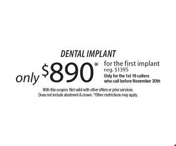 Dental implant only $890* for the first implant. Reg. $1395. Only for the 1st 19 callers who call before November 30th. With this coupon. Not valid with other offers or prior services. Does not include abutment & crown. *Other restrictions may apply.